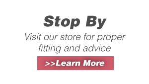 Stop By - Visit our store for proper fitting and advice >>Learn More